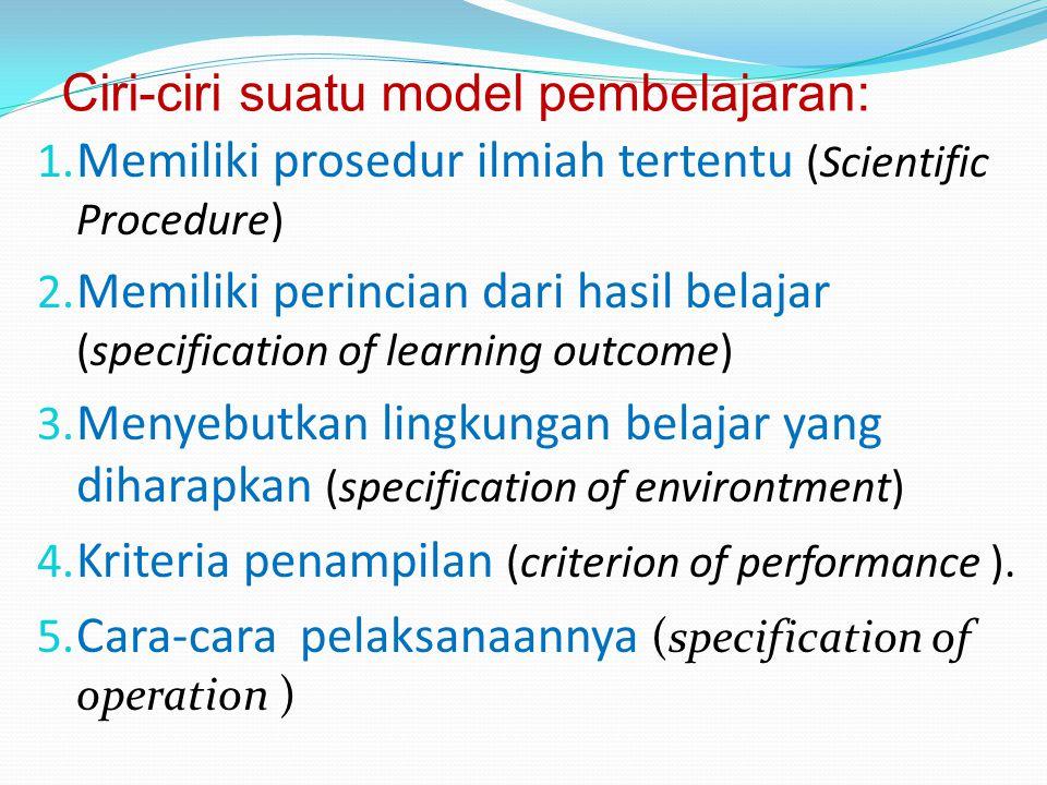 Ciri-ciri suatu model pembelajaran: 1. Memiliki prosedur ilmiah tertentu (Scientific Procedure) 2. Memiliki perincian dari hasil belajar (specificatio