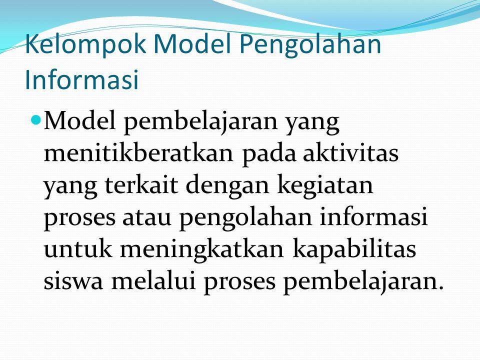 Kelompok Model Pengolahan Informasi Model pembelajaran yang menitikberatkan pada aktivitas yang terkait dengan kegiatan proses atau pengolahan informasi untuk meningkatkan kapabilitas siswa melalui proses pembelajaran.