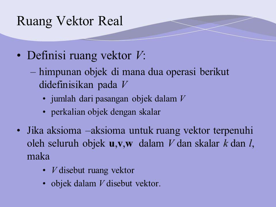 Ruang Vektor Real Definisi ruang vektor V: –himpunan objek di mana dua operasi berikut didefinisikan pada V jumlah dari pasangan objek dalam V perkalian objek dengan skalar Jika aksioma –aksioma untuk ruang vektor terpenuhi oleh seluruh objek u,v,w dalam V dan skalar k dan l, maka V disebut ruang vektor objek dalam V disebut vektor.