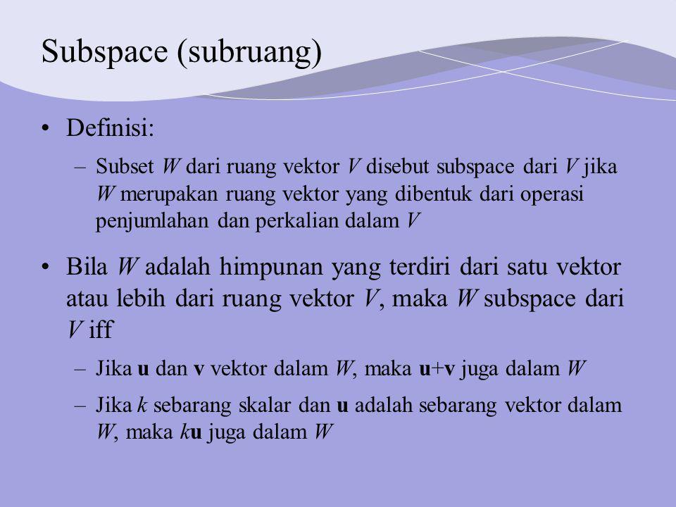 Subspace (subruang) Definisi: –Subset W dari ruang vektor V disebut subspace dari V jika W merupakan ruang vektor yang dibentuk dari operasi penjumlahan dan perkalian dalam V Bila W adalah himpunan yang terdiri dari satu vektor atau lebih dari ruang vektor V, maka W subspace dari V iff –Jika u dan v vektor dalam W, maka u+v juga dalam W –Jika k sebarang skalar dan u adalah sebarang vektor dalam W, maka ku juga dalam W