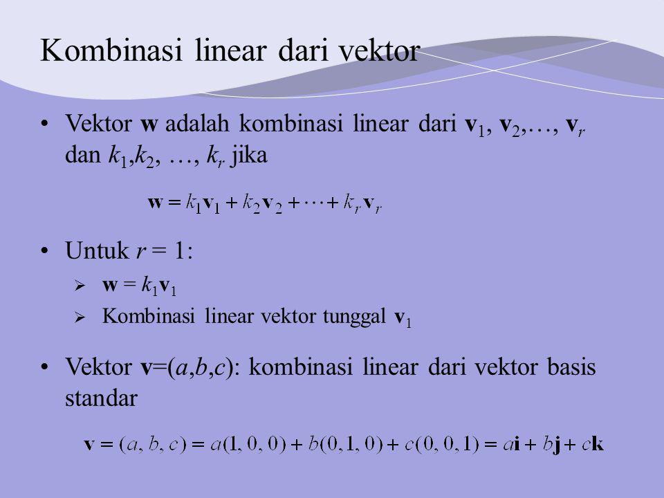 Kombinasi linear dari vektor Untuk r = 1:  w = k 1 v 1  Kombinasi linear vektor tunggal v 1 Vektor w adalah kombinasi linear dari v 1, v 2, , v r dan k 1,k 2, , k r jika Vektor v=(a,b,c): kombinasi linear dari vektor basis standar
