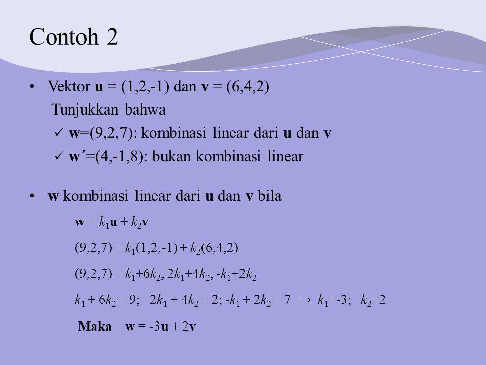 Contoh 2 w kombinasi linear dari u dan v bila w = k 1 u + k 2 v (9,2,7) = k 1 (1,2,-1) + k 2 (6,4,2) (9,2,7) = k 1 +6k 2, 2k 1 +4k 2, -k 1 +2k 2 k 1 + 6k 2 = 9; 2k 1 + 4k 2 = 2; -k 1 + 2k 2 = 7 → k 1 =-3; k 2 =2 Maka w = -3u + 2v Vektor u = (1,2,-1) dan v = (6,4,2) Tunjukkan bahwa w=(9,2,7): kombinasi linear dari u dan v w´=(4,-1,8): bukan kombinasi linear