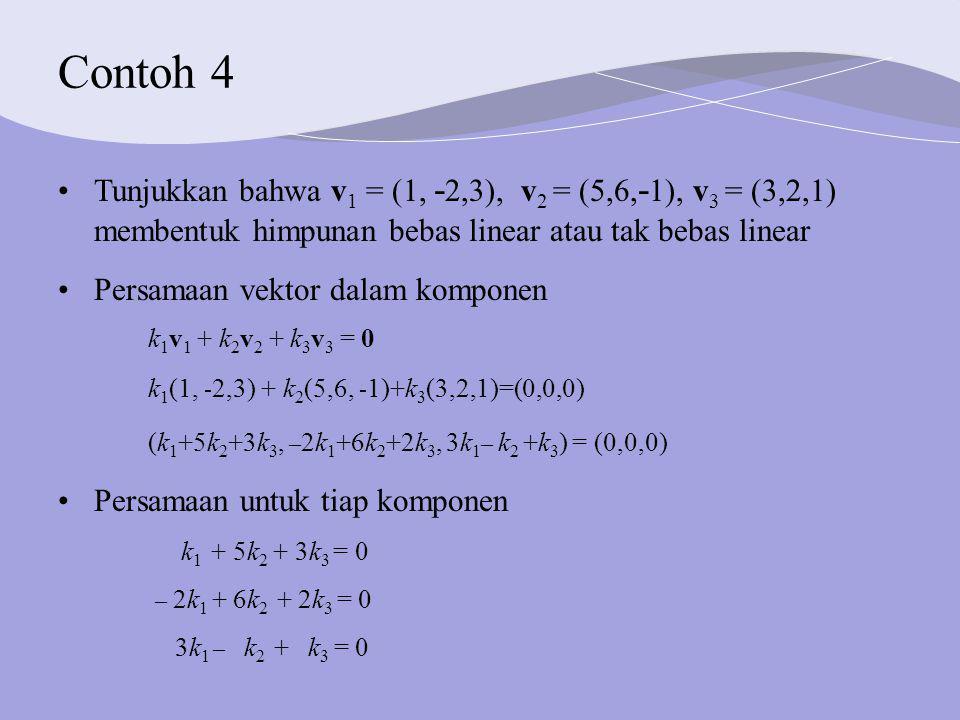 Contoh 4 Persamaan vektor dalam komponen k 1 v 1 + k 2 v 2 + k 3 v 3 = 0 k 1 (1, - 2,3) + k 2 (5,6, - 1)+k 3 (3,2,1)=(0,0,0) (k 1 +5k 2 +3k 3, – 2k 1 +6k 2 +2k 3, 3k 1 – k 2 +k 3 ) = (0,0,0) Persamaan untuk tiap komponen k 1 + 5k 2 + 3k 3 = 0 – 2k 1 + 6k 2 + 2k 3 = 0 3k 1 – k 2 + k 3 = 0 Tunjukkan bahwa v 1 = (1, - 2,3), v 2 = (5,6, - 1), v 3 = (3,2,1) membentuk himpunan bebas linear atau tak bebas linear