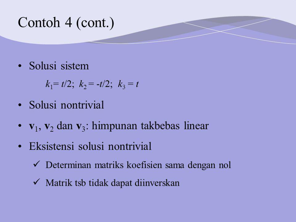 Contoh 4 (cont.) Solusi sistem k 1 = t/2; k 2 = -t/2; k 3 = t Solusi nontrivial v 1, v 2 dan v 3 : himpunan takbebas linear Eksistensi solusi nontrivial Determinan matriks koefisien sama dengan nol Matrik tsb tidak dapat diinverskan