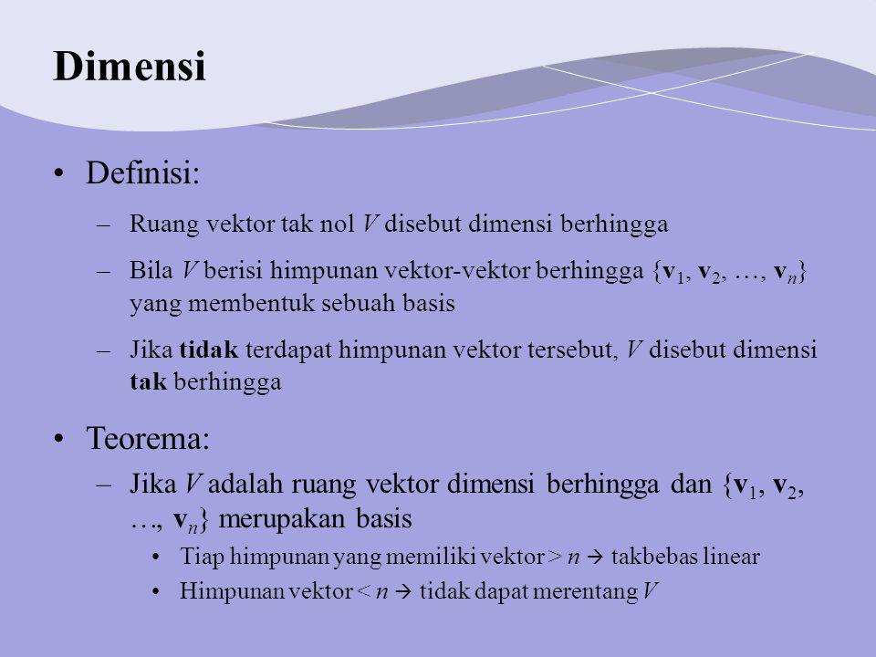Dimensi Definisi: –Ruang vektor tak nol V disebut dimensi berhingga –Bila V berisi himpunan vektor-vektor berhingga {v 1, v 2, , v n } yang membentuk sebuah basis –Jika tidak terdapat himpunan vektor tersebut, V disebut dimensi tak berhingga Teorema: –Jika V adalah ruang vektor dimensi berhingga dan {v 1, v 2, , v n } merupakan basis Tiap himpunan yang memiliki vektor > n  takbebas linear Himpunan vektor < n  tidak dapat merentang V