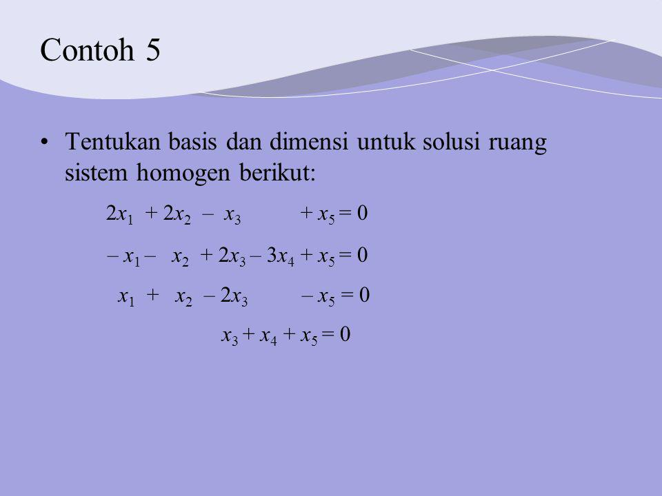 Contoh 5 Tentukan basis dan dimensi untuk solusi ruang sistem homogen berikut: 2x 1 + 2x 2 – x 3 + x 5 = 0 – x 1 – x 2 + 2x 3 – 3x 4 + x 5 = 0 x 1 + x 2 – 2x 3 – x 5 = 0 x 3 + x 4 + x 5 = 0