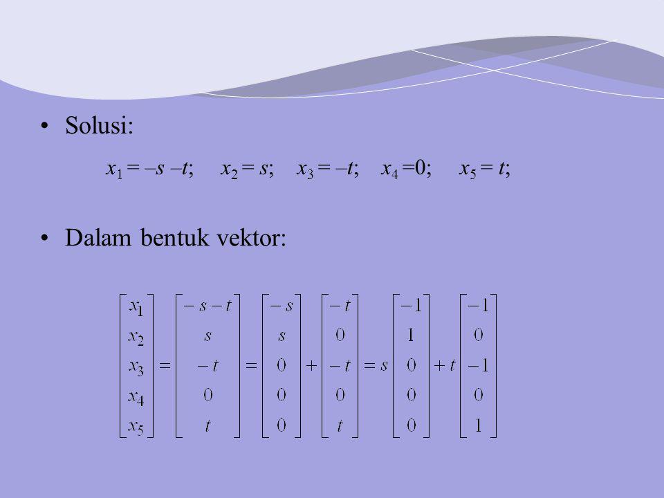 Dalam bentuk vektor: Solusi: x 1 = –s –t; x 2 = s; x 3 = –t; x 4 =0; x 5 = t;