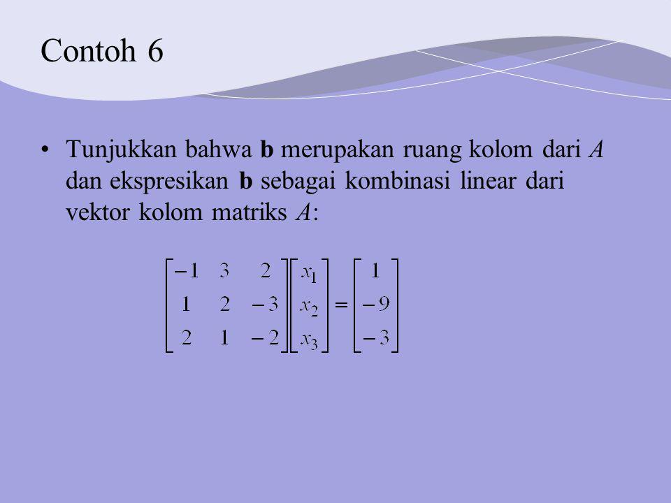 Contoh 6 Tunjukkan bahwa b merupakan ruang kolom dari A dan ekspresikan b sebagai kombinasi linear dari vektor kolom matriks A: