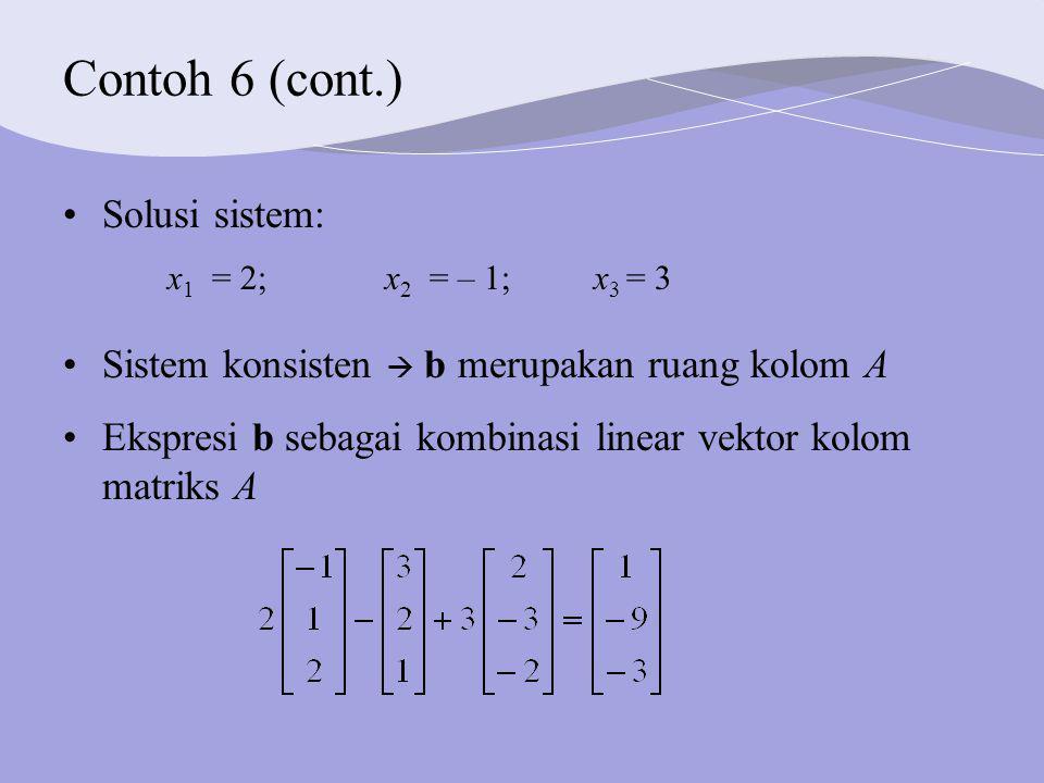 Contoh 6 (cont.) Solusi sistem: x 1 = 2; x 2 = – 1; x 3 = 3 Sistem konsisten  b merupakan ruang kolom A Ekspresi b sebagai kombinasi linear vektor kolom matriks A