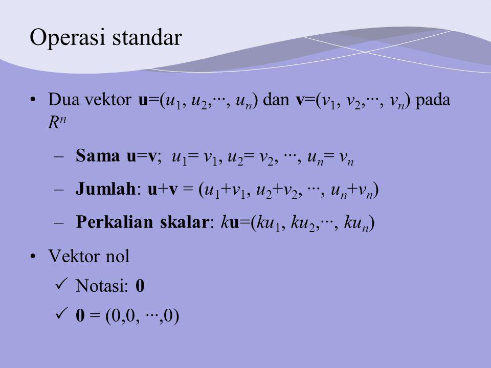 Operasi standar Dua vektor u=(u 1, u 2,···, u n ) dan v=(v 1, v 2,···, v n ) pada R n –Sama u=v; u 1 = v 1, u 2 = v 2, ···, u n = v n –Jumlah: u+v = (u 1 +v 1, u 2 +v 2, ···, u n +v n ) –Perkalian skalar: ku=(ku 1, ku 2,···, ku n ) Vektor nol  Notasi: 0  0 = (0,0, ···,0)