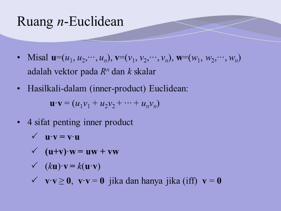 Ruang n-Euclidean Misal u=(u 1, u 2,···, u n ), v=(v 1, v 2,···, v n ), w=(w 1, w 2,···, w n ) adalah vektor pada R n dan k skalar Hasilkali-dalam (inner-product) Euclidean: u·v = (u 1 v 1 + u 2 v 2 + ··· + u n v n ) 4 sifat penting inner product  u·v = v·u  (u+v)·w = uw + vw  (ku)·v = k(u·v)  v·v ≥ 0, v·v = 0 jika dan hanya jika (iff) v = 0