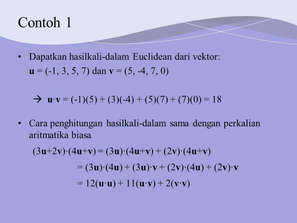 Contoh 1 Dapatkan hasilkali-dalam Euclidean dari vektor: u = (-1, 3, 5, 7) dan v = (5, -4, 7, 0)  u·v = (-1)(5) + (3)(-4) + (5)(7) + (7)(0) = 18 Cara penghitungan hasilkali-dalam sama dengan perkalian aritmatika biasa (3u+2v)·(4u+v) = (3u)·(4u+v) + (2v)·(4u+v) = (3u)·(4u) + (3u)·v + (2v)·(4u) + (2v)·v = 12(u·u) + 11(u·v) + 2(v·v)