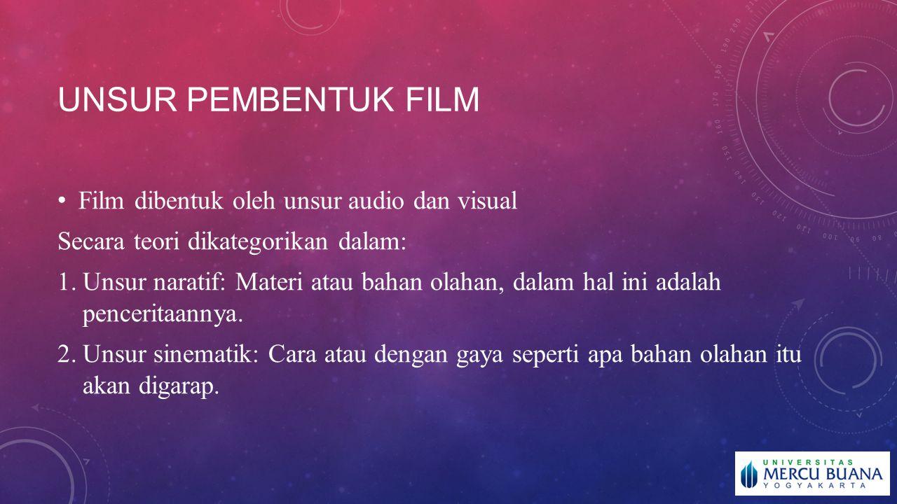 UNSUR PEMBENTUK FILM Film dibentuk oleh unsur audio dan visual Secara teori dikategorikan dalam: 1.Unsur naratif: Materi atau bahan olahan, dalam hal ini adalah penceritaannya.