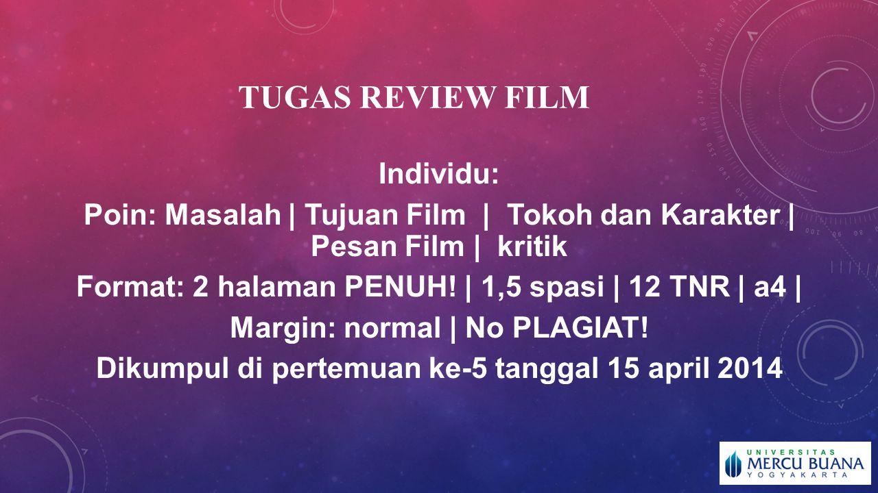 TUGAS REVIEW FILM Individu: Poin: Masalah | Tujuan Film | Tokoh dan Karakter | Pesan Film | kritik Format: 2 halaman PENUH! | 1,5 spasi | 12 TNR | a4