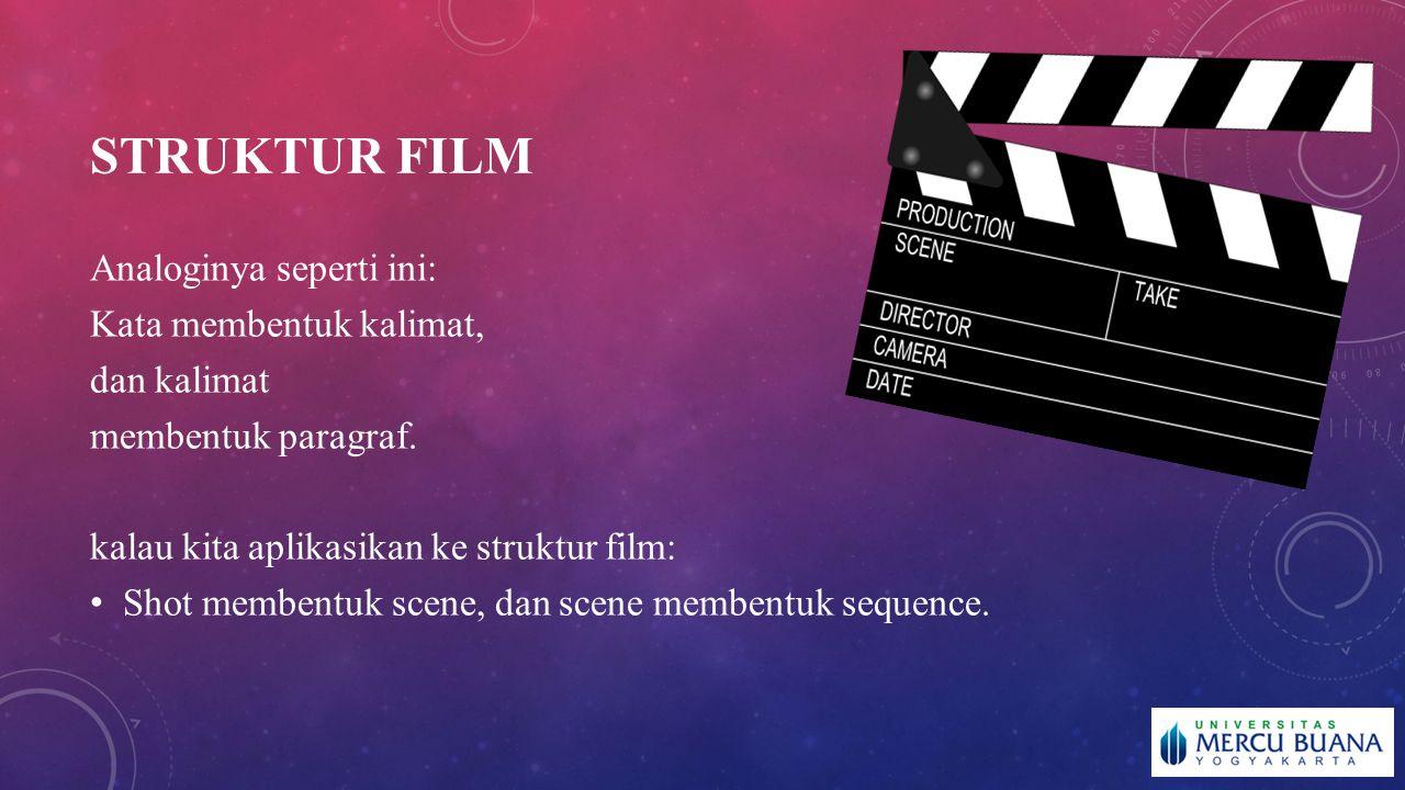 STRUKTUR FILM Analoginya seperti ini: Kata membentuk kalimat, dan kalimat membentuk paragraf. kalau kita aplikasikan ke struktur film: Shot membentuk