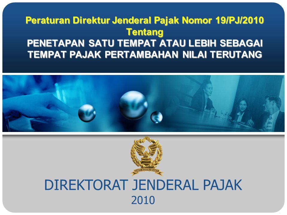 DIREKTORAT JENDERAL PAJAK 2010 Peraturan Direktur Jenderal Pajak Nomor 19/PJ/2010 Tentang PENETAPAN SATU TEMPAT ATAU LEBIH SEBAGAI TEMPAT PAJAK PERTAMBAHAN NILAI TERUTANG