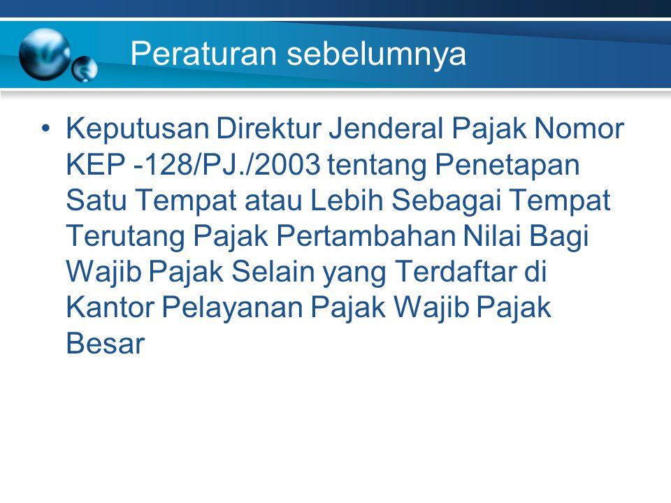 Peraturan sebelumnya Keputusan Direktur Jenderal Pajak Nomor KEP -128/PJ./2003 tentang Penetapan Satu Tempat atau Lebih Sebagai Tempat Terutang Pajak Pertambahan Nilai Bagi Wajib Pajak Selain yang Terdaftar di Kantor Pelayanan Pajak Wajib Pajak Besar