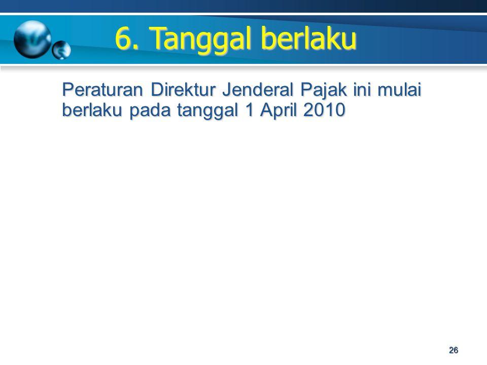 Peraturan Direktur Jenderal Pajak ini mulai berlaku pada tanggal 1 April 2010 6. Tanggal berlaku 26
