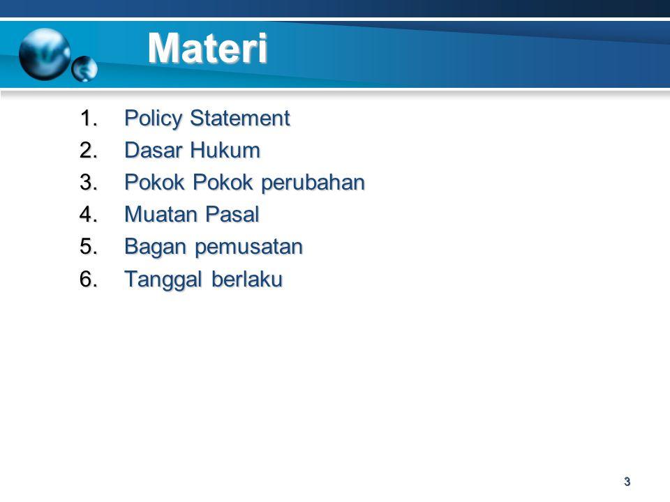 Materi 1.Policy Statement 2.Dasar Hukum 3.Pokok Pokok perubahan 4.Muatan Pasal 5.Bagan pemusatan 6.Tanggal berlaku 3