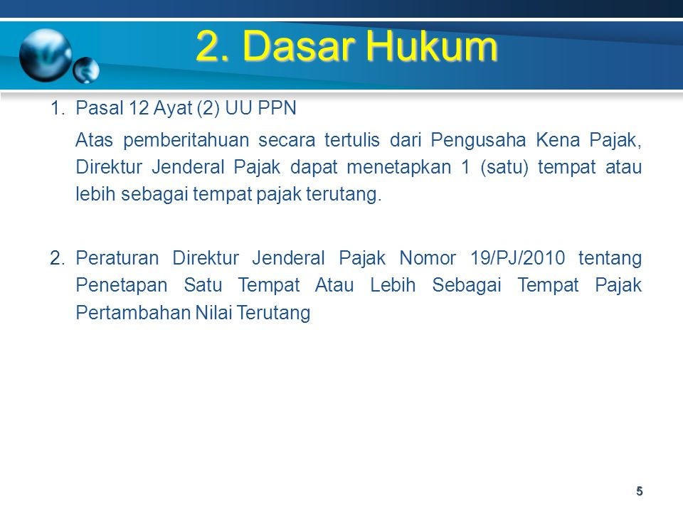 2. Dasar Hukum 1.Pasal 12 Ayat (2) UU PPN Atas pemberitahuan secara tertulis dari Pengusaha Kena Pajak, Direktur Jenderal Pajak dapat menetapkan 1 (sa