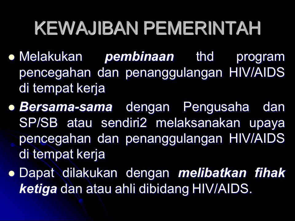 KEWAJIBAN PEMERINTAH Melakukan pembinaan thd program pencegahan dan penanggulangan HIV/AIDS di tempat kerja Melakukan pembinaan thd program pencegahan dan penanggulangan HIV/AIDS di tempat kerja Bersama-sama dengan Pengusaha dan SP/SB atau sendiri2 melaksanakan upaya pencegahan dan penanggulangan HIV/AIDS di tempat kerja Bersama-sama dengan Pengusaha dan SP/SB atau sendiri2 melaksanakan upaya pencegahan dan penanggulangan HIV/AIDS di tempat kerja Dapat dilakukan dengan melibatkan fihak ketiga dan atau ahli dibidang HIV/AIDS.