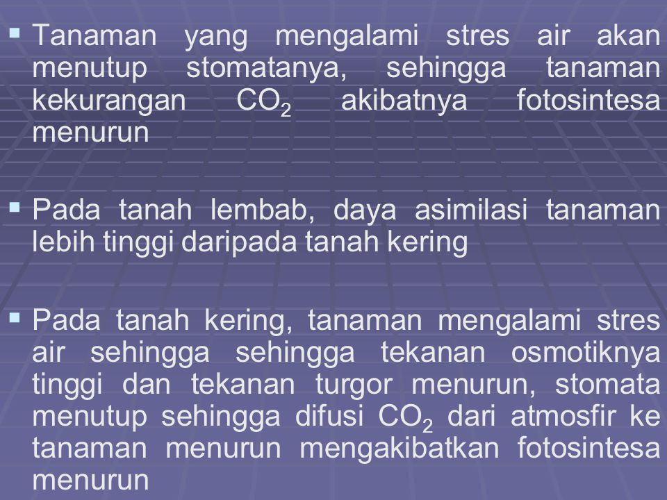   Tanaman yang mengalami stres air akan menutup stomatanya, sehingga tanaman kekurangan CO 2 akibatnya fotosintesa menurun   Pada tanah lembab, daya asimilasi tanaman lebih tinggi daripada tanah kering   Pada tanah kering, tanaman mengalami stres air sehingga sehingga tekanan osmotiknya tinggi dan tekanan turgor menurun, stomata menutup sehingga difusi CO 2 dari atmosfir ke tanaman menurun mengakibatkan fotosintesa menurun