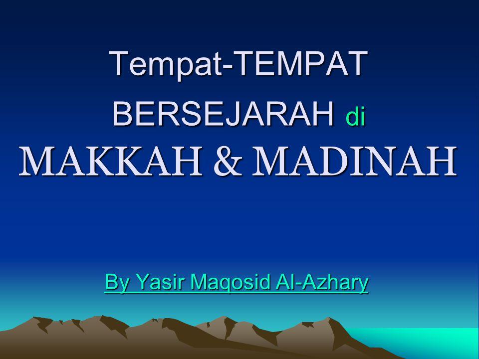 Tempat-TEMPAT BERSEJARAH di MAKKAH & MADINAH By Yasir Maqosid Al-Azhary By Yasir Maqosid Al-Azhary