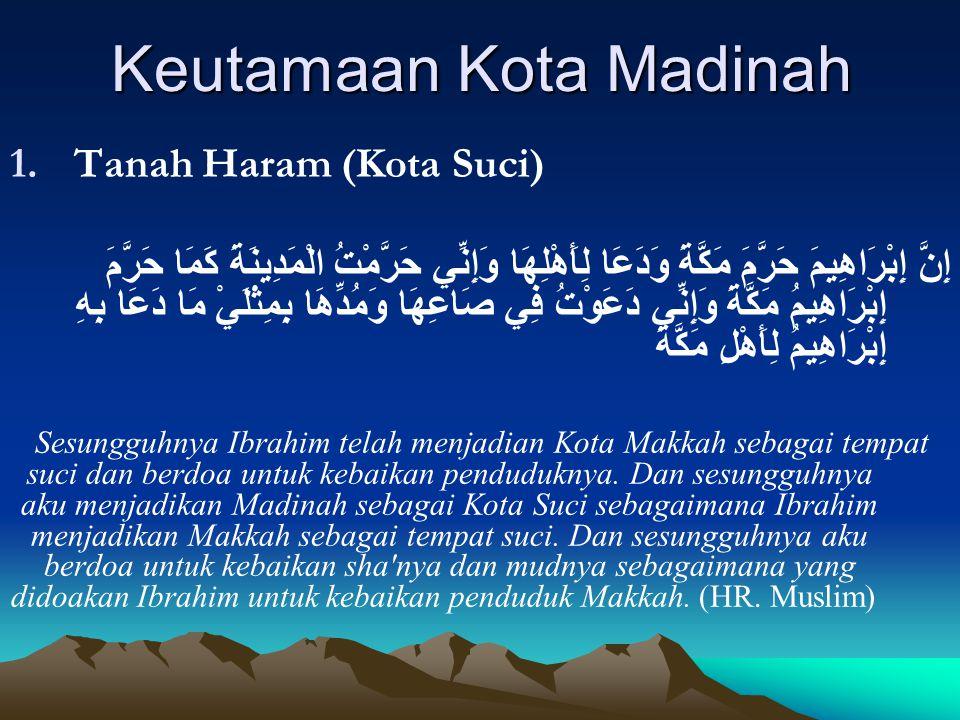 Keutamaan Kota Madinah 1.Tanah Haram (Kota Suci) إِنَّ إِبْرَاهِيمَ حَرَّمَ مَكَّةَ وَدَعَا لِأَهْلِهَا وَإِنِّي حَرَّمْتُ الْمَدِينَةَ كَمَا حَرَّمَ
