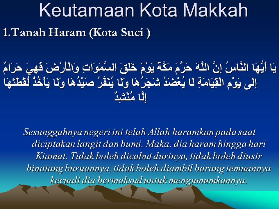 Keutamaan Kota Makkah 1.Tanah Haram (Kota Suci ) يَا أَيُّهَا النَّاسُ إِنَّ اللَّهَ حَرَّمَ مَكَّةَ يَوْمَ خَلَقَ السَّمَوَاتِ وَالْأَرْضَ فَهِيَ حَر