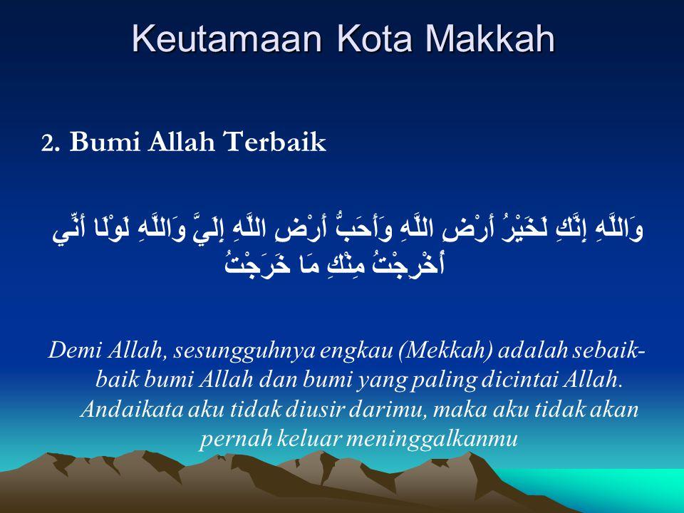 Keutamaan Kota Makkah 2. Bumi Allah Terbaik وَاللَّهِ إِنَّكِ لَخَيْرُ أَرْضِ اللَّهِ وَأَحَبُّ أَرْضِ اللَّهِ إِلَيَّ وَاللَّهِ لَوْلَا أَنِّي أُخْرِ