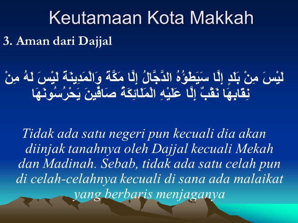 Keutamaan Kota Makkah 3. Aman dari Dajjal لَيْسَ مِنْ بَلَدٍ إِلَّا سَيَطَؤُهُ الدَّجَّالُ إِلَّا مَكَّةَ وَالْمَدِينَةَ لَيْسَ لَهُ مِنْ نِقَابِهَا ن