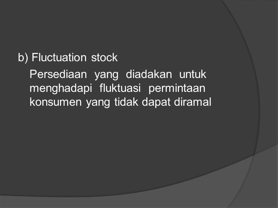 Jenis – jenis persedian menurut fungsinya : a) Bacth stock inventory Persedian yang diadakan karena kita membeli atau membuat bahan – bahan atau barang dalam jumlah yang lebih besar dari jumlah yang dibutuhkan saat ini.