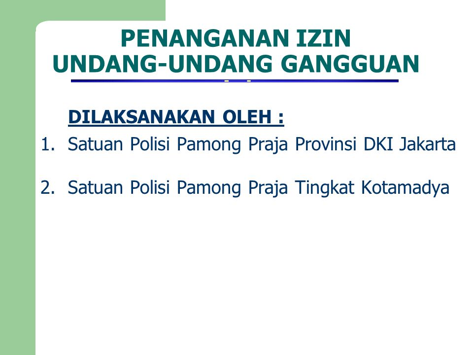 PENANGANAN IZIN UNDANG-UNDANG GANGGUAN DILAKSANAKAN OLEH : 1.Satuan Polisi Pamong Praja Provinsi DKI Jakarta 2.Satuan Polisi Pamong Praja Tingkat Kota