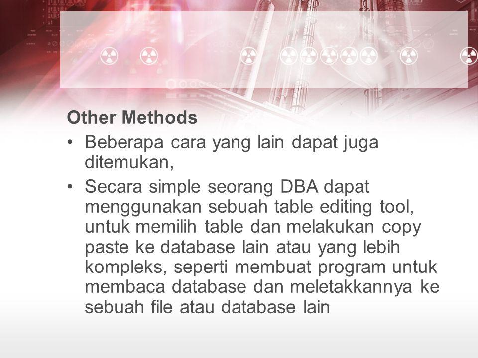 Other Methods Beberapa cara yang lain dapat juga ditemukan, Secara simple seorang DBA dapat menggunakan sebuah table editing tool, untuk memilih table dan melakukan copy paste ke database lain atau yang lebih kompleks, seperti membuat program untuk membaca database dan meletakkannya ke sebuah file atau database lain