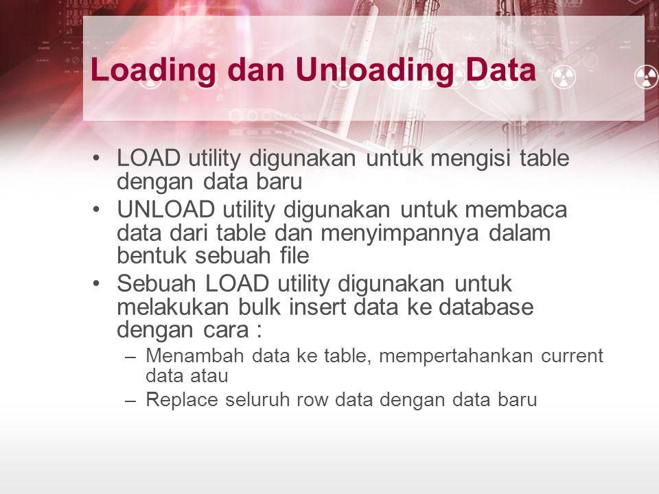 Loading dan Unloading Data LOAD utility digunakan untuk mengisi table dengan data baru UNLOAD utility digunakan untuk membaca data dari table dan menyimpannya dalam bentuk sebuah file Sebuah LOAD utility digunakan untuk melakukan bulk insert data ke database dengan cara : –Menambah data ke table, mempertahankan current data atau –Replace seluruh row data dengan data baru