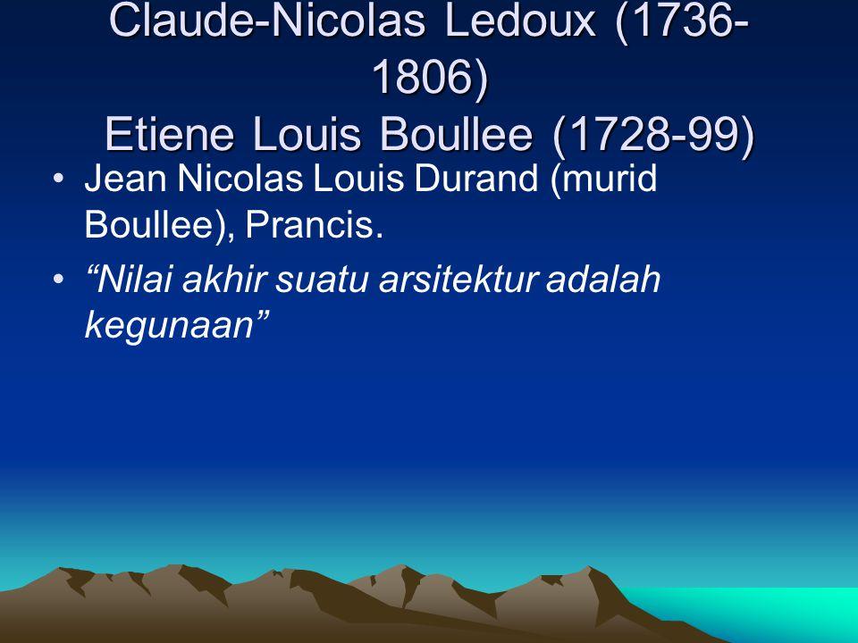 "Claude-Nicolas Ledoux (1736- 1806) Etiene Louis Boullee (1728-99) Jean Nicolas Louis Durand (murid Boullee), Prancis. ""Nilai akhir suatu arsitektur ad"