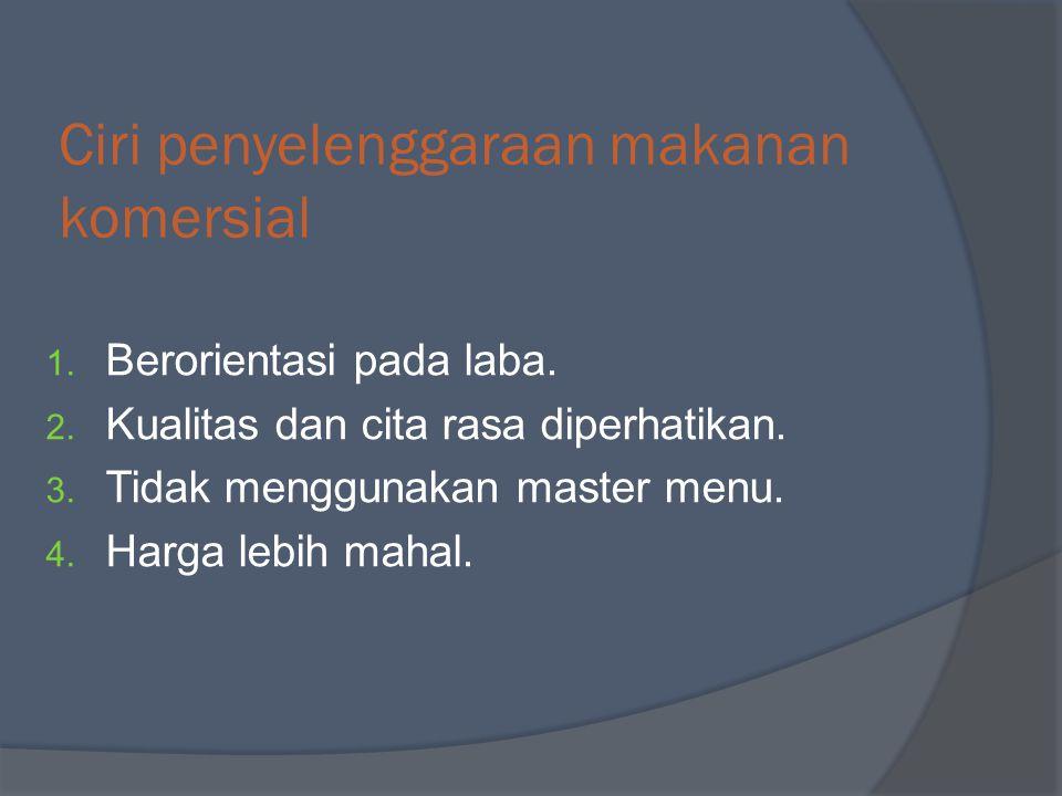 Ciri penyelenggaraan makanan komersial 1. Berorientasi pada laba. 2. Kualitas dan cita rasa diperhatikan. 3. Tidak menggunakan master menu. 4. Harga l