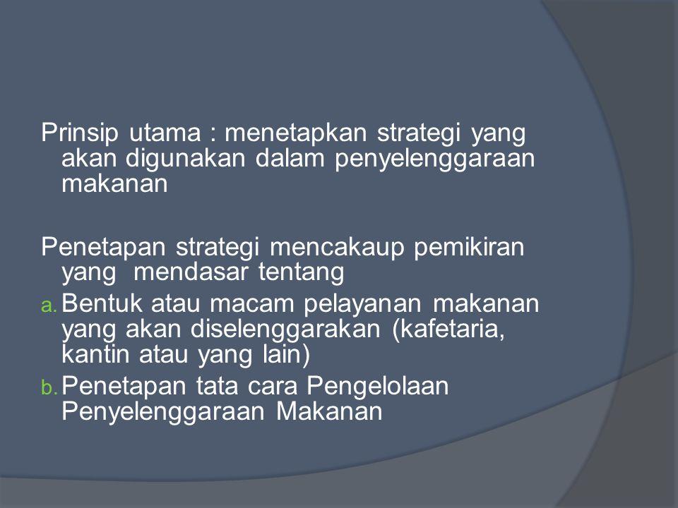 Prinsip utama : menetapkan strategi yang akan digunakan dalam penyelenggaraan makanan Penetapan strategi mencakaup pemikiran yang mendasar tentang a.