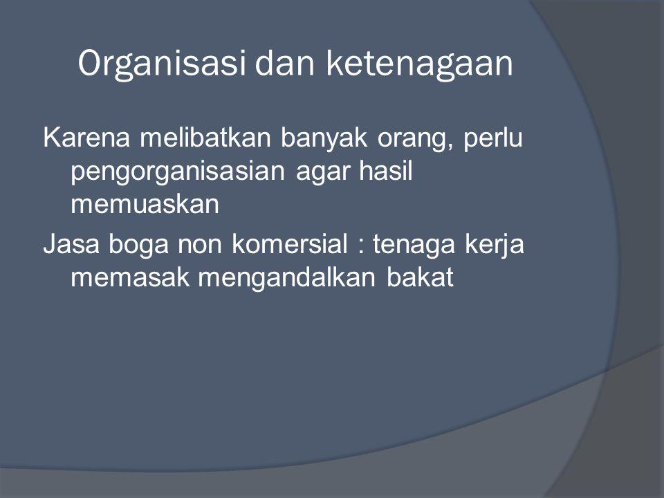 Organisasi dan ketenagaan Karena melibatkan banyak orang, perlu pengorganisasian agar hasil memuaskan Jasa boga non komersial : tenaga kerja memasak m