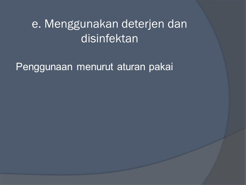 e. Menggunakan deterjen dan disinfektan Penggunaan menurut aturan pakai