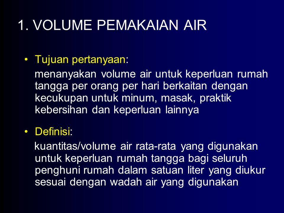 1. VOLUME PEMAKAIAN AIR Tujuan pertanyaan: menanyakan volume air untuk keperluan rumah tangga per orang per hari berkaitan dengan kecukupan untuk minu