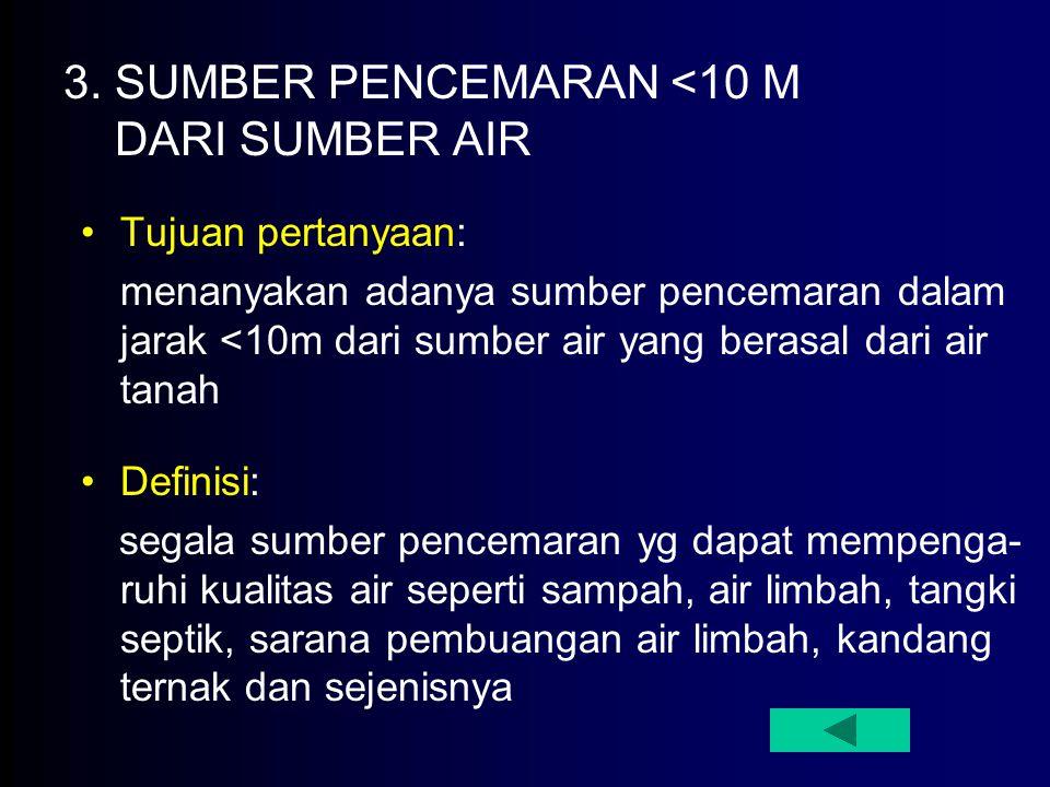 3. SUMBER PENCEMARAN <10 M DARI SUMBER AIR Tujuan pertanyaan: menanyakan adanya sumber pencemaran dalam jarak <10m dari sumber air yang berasal dari a