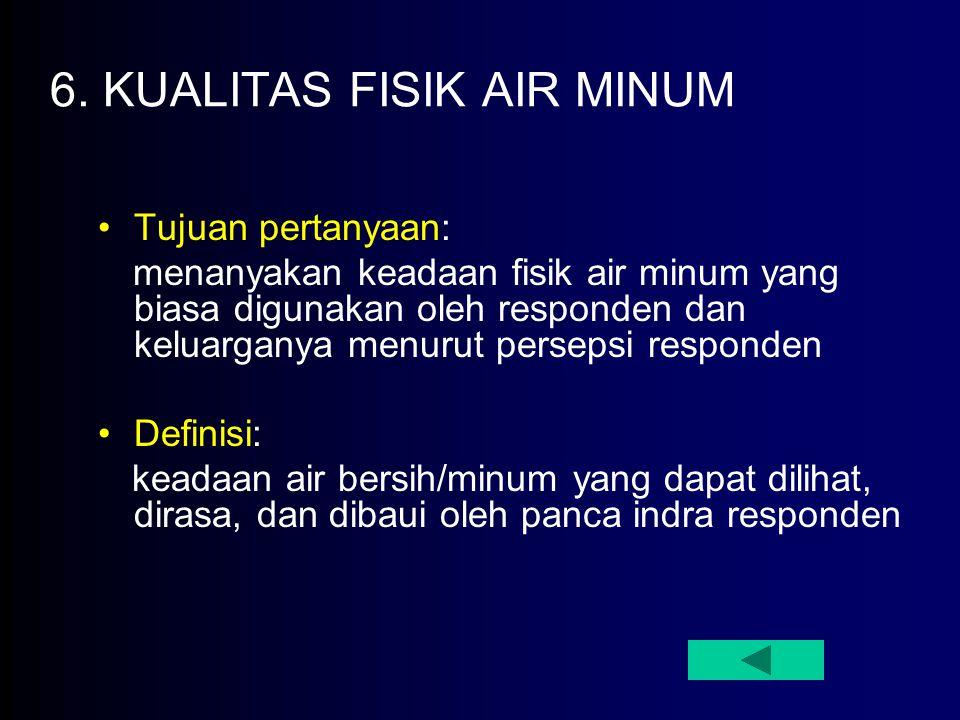 6. KUALITAS FISIK AIR MINUM Tujuan pertanyaan: menanyakan keadaan fisik air minum yang biasa digunakan oleh responden dan keluarganya menurut persepsi
