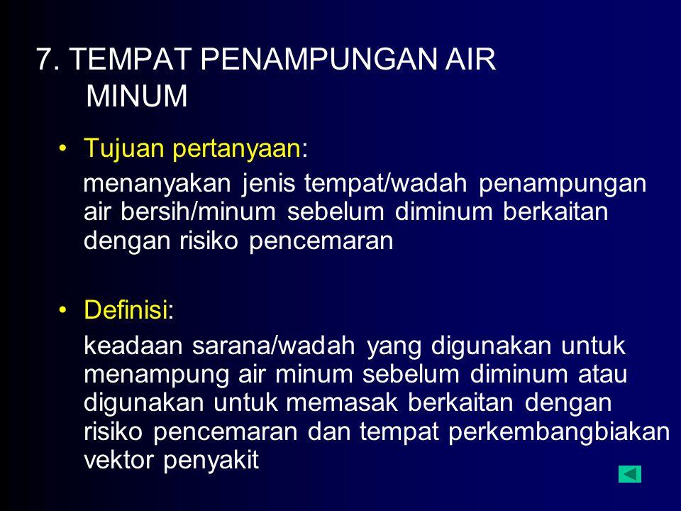 7. TEMPAT PENAMPUNGAN AIR MINUM Tujuan pertanyaan: menanyakan jenis tempat/wadah penampungan air bersih/minum sebelum diminum berkaitan dengan risiko
