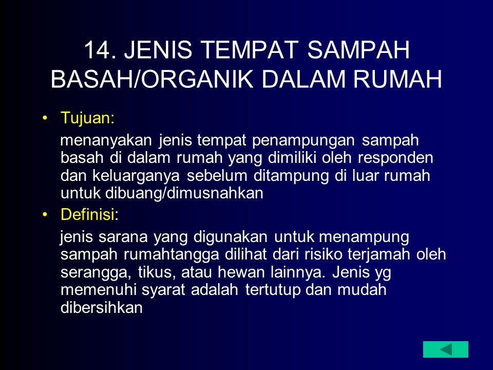 14. JENIS TEMPAT SAMPAH BASAH/ORGANIK DALAM RUMAH Tujuan: menanyakan jenis tempat penampungan sampah basah di dalam rumah yang dimiliki oleh responden
