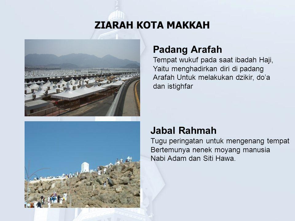 ZIARAH KOTA MAKKAH Padang Arafah Tempat wukuf pada saat ibadah Haji, Yaitu menghadirkan diri di padang Arafah Untuk melakukan dzikir, do'a dan istighf