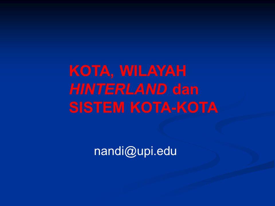 KOTA, WILAYAH HINTERLAND dan SISTEM KOTA-KOTA nandi@upi.edu
