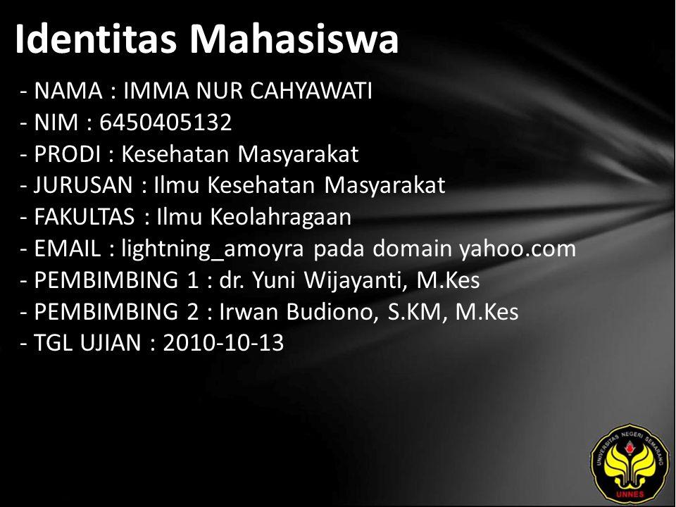 Identitas Mahasiswa - NAMA : IMMA NUR CAHYAWATI - NIM : 6450405132 - PRODI : Kesehatan Masyarakat - JURUSAN : Ilmu Kesehatan Masyarakat - FAKULTAS : Ilmu Keolahragaan - EMAIL : lightning_amoyra pada domain yahoo.com - PEMBIMBING 1 : dr.
