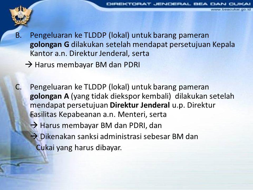 B.Pengeluaran ke TLDDP (lokal) untuk barang pameran golongan G dilakukan setelah mendapat persetujuan Kepala Kantor a.n. Direktur Jenderal, serta  Ha