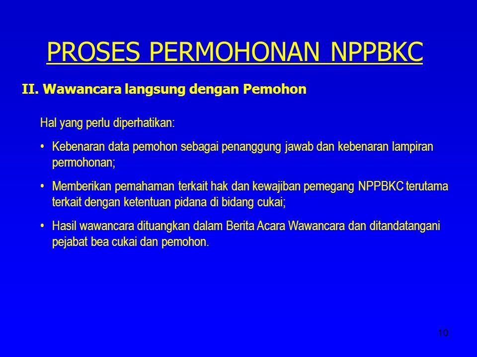 10 PROSES PERMOHONAN NPPBKC II. Wawancara langsung dengan Pemohon Hal yang perlu diperhatikan: Kebenaran data pemohon sebagai penanggung jawab dan keb